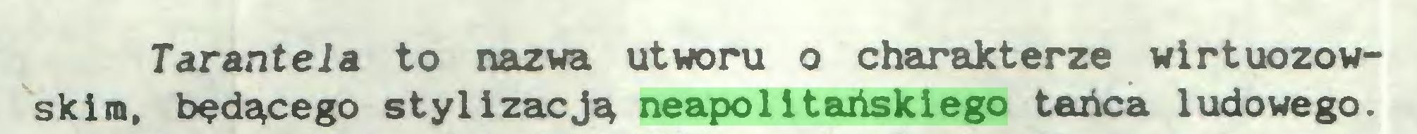 (...) Tarantela to nazwa utworu o charakterze wirtuozowskim, będącego stylizacją neapolHańskiego tańca ludowego...