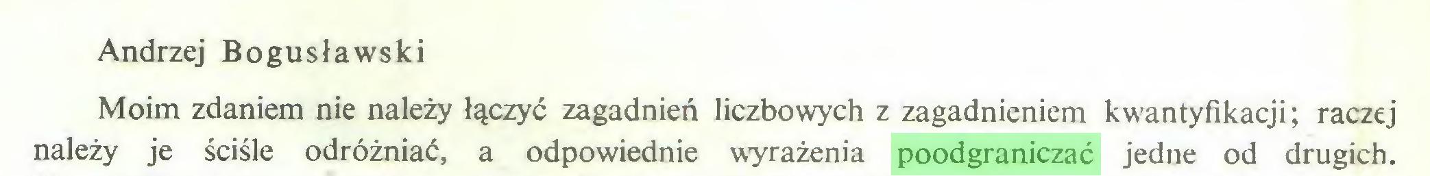 (...) Andrzej Bogusławski Moim zdaniem nie należy łączyć zagadnień liczbowych z zagadnieniem kwantyfikacji; raczej należy je ściśle odróżniać, a odpowiednie wyrażenia poodgraniczać jedne od drugich...