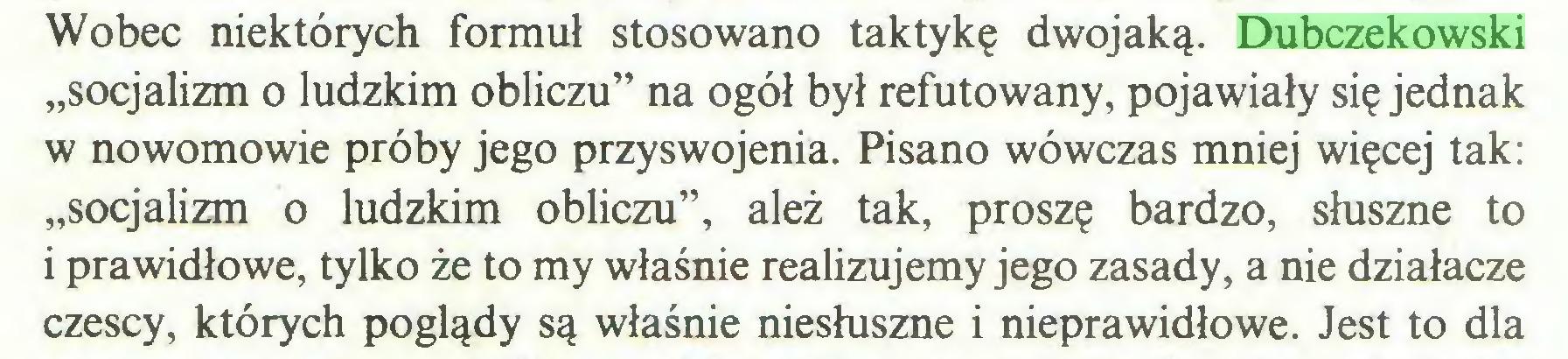 """(...) Wobec niektórych formuł stosowano taktykę dwojaką. Dubczekowski """"socjalizm o ludzkim obliczu"""" na ogół był refutowany, pojawiały się jednak w nowomowie próby jego przyswojenia. Pisano wówczas mniej więcej tak: """"socjalizm o ludzkim obliczu"""", ależ tak, proszę bardzo, słuszne to i prawidłowe, tylko że to my właśnie realizujemy jego zasady, a nie działacze czescy, których poglądy są właśnie niesłuszne i nieprawidłowe. Jest to dla..."""