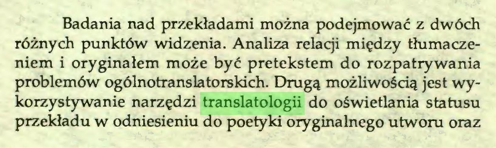 (...) Badania nad przekładami można podejmować z dwóch różnych punktów widzenia. Analiza relacji między tłumaczeniem i oryginałem może być pretekstem do rozpatrywania problemów ogólnotranslatorskich. Drugą możliwością jest wykorzystywanie narzędzi translatologii do oświetlania statusu przekładu w odniesieniu do poetyki oryginalnego utworu oraz...