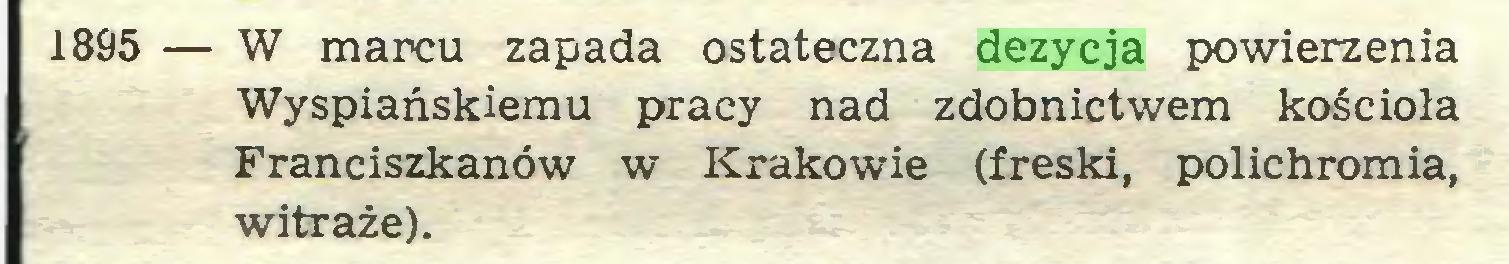 (...) 1895 — W marcu zapada ostateczna dezycja powierzenia Wyspiańskiemu pracy nad zdobnictwem kościoła Franciszkanów w Krakowie (freski, polichromia, witraże)...