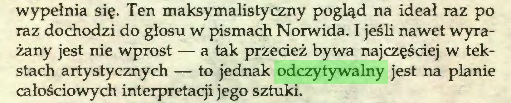 (...) wypełnia się. Ten maksymalistyczny pogląd na ideał raz po raz dochodzi do głosu w pismach Norwida. I jeśli nawet wyrażany jest nie wprost — a tak przecież bywa najczęściej w tekstach artystycznych — to jednak odczytywalny jest na planie całościowych interpretacji jego sztuki...