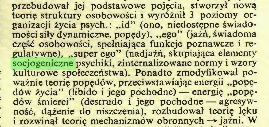"""(...) przebudował jej podstawowe pojęcia, stworzył nową teorię struktury osobowości i wyróżnił 3 poziomy organizacji życia psych.: """"id"""" (ono, niedostępne świadomości siły dynamiczne, popędy), """"ego"""" (jaźń, świadoma część osobowości, spełniająca funkcje poznawcze i regulatywne), """"super ego"""" (nadjaźń, skupiająca elementy socjogeniczne psychiki, zinternalizowane normy i wzory kulturowe społeczeństwa). Ponadto zmodyfikował poważnie teorię popędów, przeciwstawiając energii """"popędów życia"""" (libido i jego pochodne) — energię """"popędów śmierci"""" (destrudo i jego pochodne — agresywność, dążenie do niszczenia), rozbudował teorię lęku i rozwinął teorię mechanizmów obronnych —> jaźni. W..."""