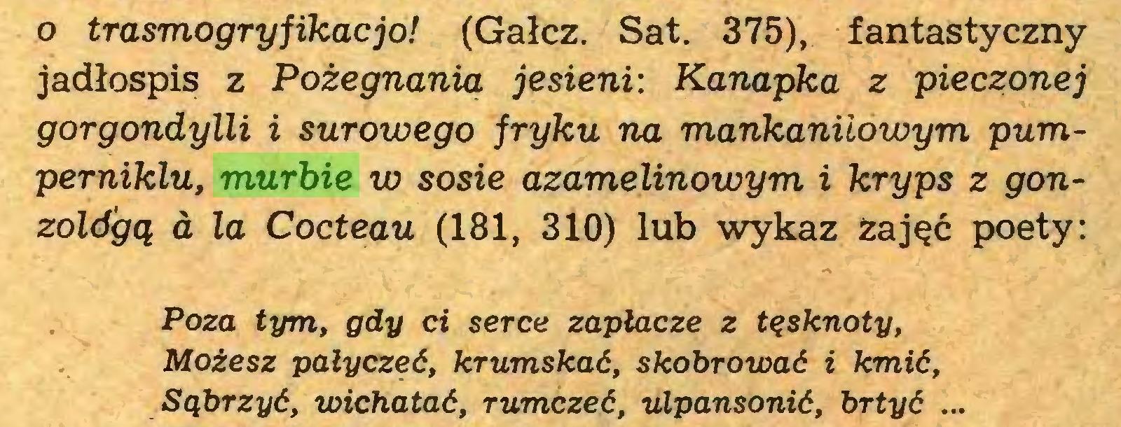 (...) o trasmogry fikać jo! (Gałcz. Sat. 375), fantastyczny jadłospis z Pożegnania jesieni: Kanapka z pieczonej gorgondylli i surowego fryku na mankaniiowym pumperniklu, murbie w sosie azamelinowym i kryps z gonzoldgą a la Cocteau (181, 310) lub wykaz Zajęć poety: Poza tym, gdy ci serce zapłacze z tęsknoty, Możesz pałyczeć, krumskać, skobrować i kmić, Sąbrzyć, wichatać, rumczeć, ulpansonić, brtyć ...