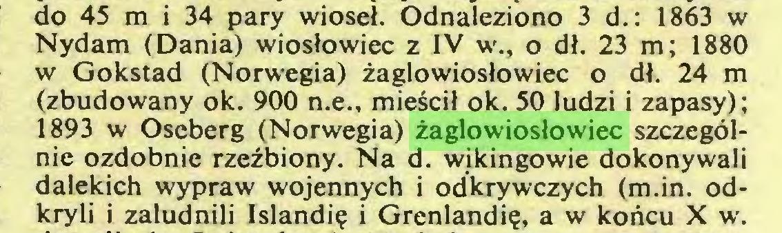 (...) do 45 m i 34 pary wioseł. Odnaleziono 3 d.: 1863 w Nydam (Dania) wiosłowiec z IV w., o dł. 23 m; 1880 w Gokstad (Norwegia) żaglowiosłowiec o dł. 24 m (zbudowany ok. 900 n.e., mieścił ok. 50 ludzi i zapasy); 1893 w Oscberg (Norwegia) żaglowiosłowiec szczególnie ozdobnie rzeźbiony. Na d. wikingowie dokonywali dalekich wypraw wojennych i odkrywczych (m.in. odkryli i zaludnili Islandię i Grenlandię, a w końcu X w...