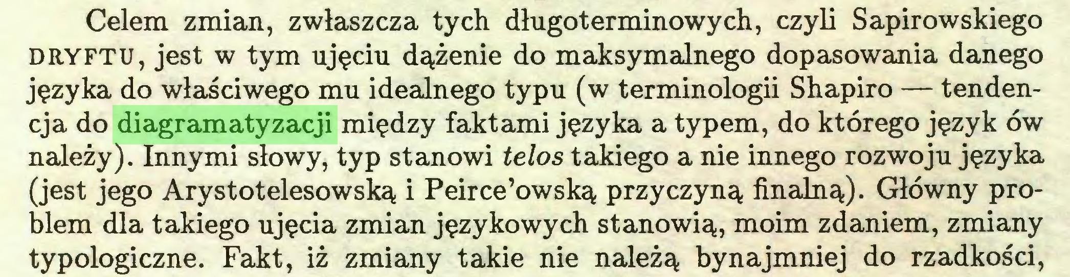 (...) Celem zmian, zwłaszcza tych długoterminowych, czyli Sapirowskiego DRYFTU, jest w tym ujęciu dążenie do maksymalnego dopasowania danego języka do właściwego mu idealnego typu (w terminologii Shapiro — tendencja do diagramatyzacji między faktami języka a typem, do którego język ów należy). Innymi słowy, typ stanowi telos takiego a nie innego rozwoju języka (jest jego Arystotelesowską i Peirce'owską przyczyną finalną). Główny problem dla takiego ujęcia zmian językowych stanowią, moim zdaniem, zmiany typologiczne. Fakt, iż zmiany takie nie należą bynajmniej do rzadkości,...