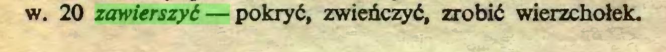 (...) w. 20 zawierszyć— pokryć, zwieńczyć, zrobić wierzchołek...