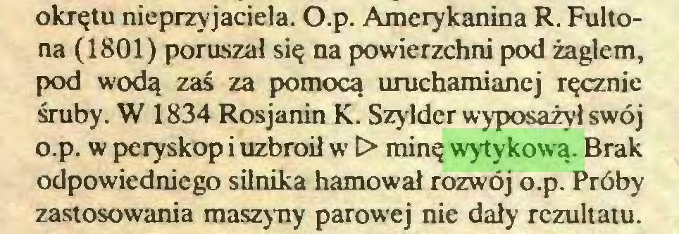(...) okrętu nieprzyjaciela. O.p. Amerykanina R. Fultona (1801) poruszał się na powierzchni pod żaglem, pod wodą zaś za pomocą uruchamianej ręcznie śruby. W 1834 Rosjanin K. Szylder wyposażył swój o.p. w peryskop i uzbroił w t> minę wytykową. Brak odpowiedniego silnika hamował rozwój o.p. Próby zastosowania maszyny parowej nie dały rezultatu...