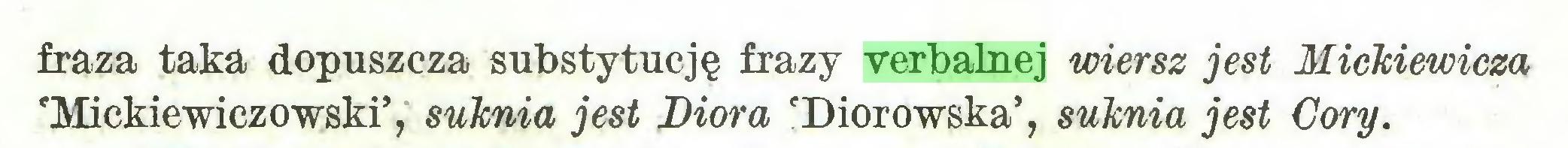 (...) fraza taka dopuszcza substytucję frazy verbalnej wiersz jest Mickiewicza 'Mickiewiczowski', suknia jest Dior a 'Diorowska5, suknia jest Córy...