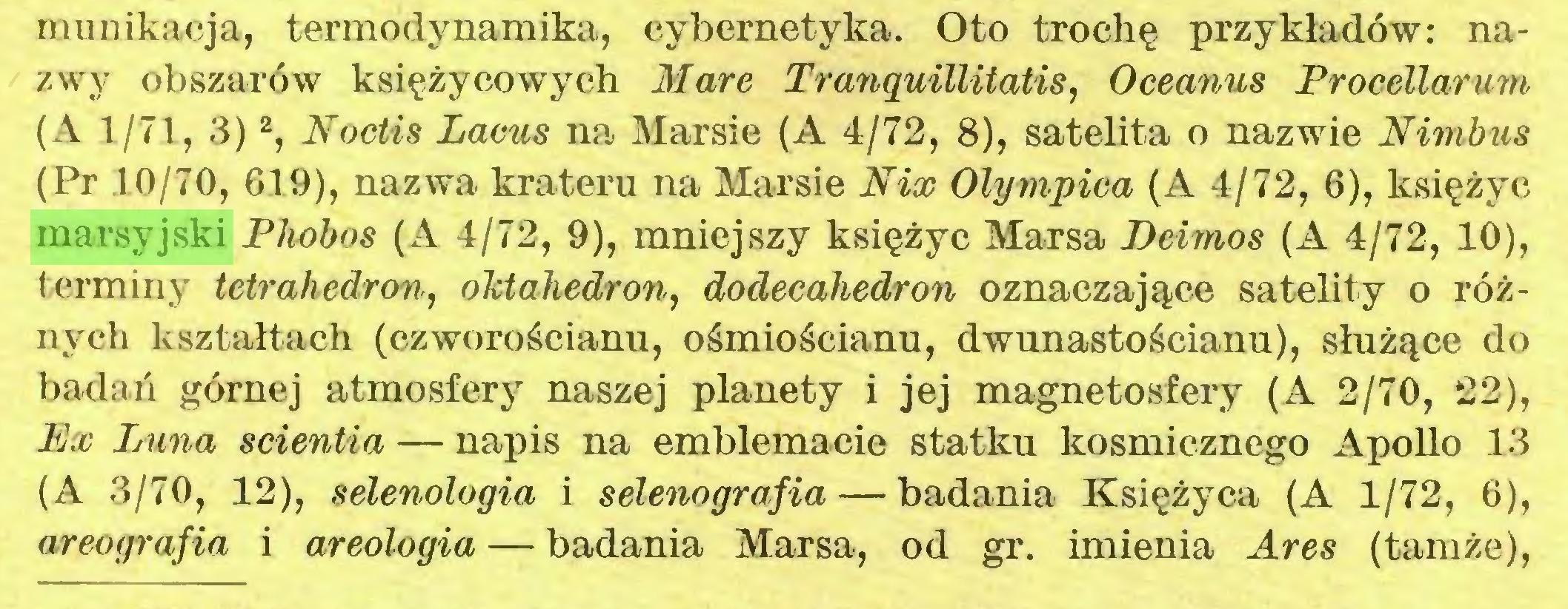 (...) munikacja, termodynamika, cybernetyka. Oto trochę przykładów: nazwy obszarów księżycowych Mare Tranquillitatis, Oceanus Procellarum (A 1/71, 3)2, Noctis Locus na Marsie (A 4/72, 8), satelita o nazwie Nimbus (Pr 10/70, 619), nazwa krateru na Marsie Nix Olympica (A 4/72, 6), księżyc marsyjski Phobos (A 4/72, 9), mniejszy księżyc Marsa Beimos (A 4/72, 10), terminy tetrahedron, oktaJiedron, dodecahedron oznaczające satelity o różnych kształtach (czworościanu, ośmiościanu, dwunastościanu), służące do badań górnej atmosfery naszej planety i jej magnetosfery (A 2/70, 22), Ex Luna scientia — napis na emblemacie statku kosmicznego Apollo 13 (A 3/70, 12), selenologia i selenografia — badania Księżyca (A 1/72, 6), areografia i areologia — badania Marsa, od gr. imienia Ares (tamże),...