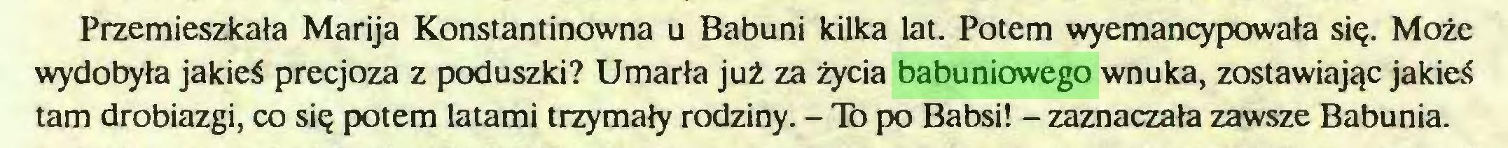 (...) Przemieszkała Marija Konstantinowna u Babuni kilka lat. Potem wyemancypowała się. Może wydobyła jakieś precjoza z poduszki? Umarła już za życia babuniowego wnuka, zostawiając jakieś tam drobiazgi, co się potem latami trzymały rodziny. - To po Babsi! - zaznaczała zawsze Babunia...