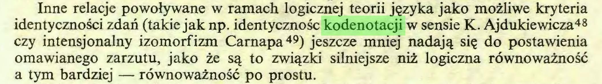 (...) Inne relacje powoływane w ramach logicznej teorii języka jako możliwe kryteria identyczności zdań (takie jak np. identyczność kodenotacji w sensie K. Ajdukiewicza48 czy intensjonalny izomorfizm Carnapa49) jeszcze mniej nadają się do postawienia omawianego zarzutu, jako że są to związki silniejsze niż logiczna równoważność a tym bardziej — równoważność po prostu...