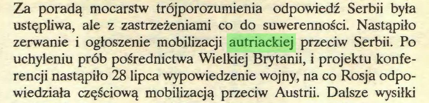 (...) Za poradą mocarstw trójporozumienia odpowiedź Serbii była ustępliwa, ale z zastrzeżeniami co do suwerenności. Nastąpiło zerwanie i ogłoszenie mobilizacji autriackiej przeciw Serbii. Po uchyleniu prób pośrednictwa Wielkiej Brytanii, i projektu konferencji nastąpiło 28 lipca wypowiedzenie wojny, na co Rosja odpowiedziała częściową mobilizacją przeciw Austrii. Dalsze wysiłki...