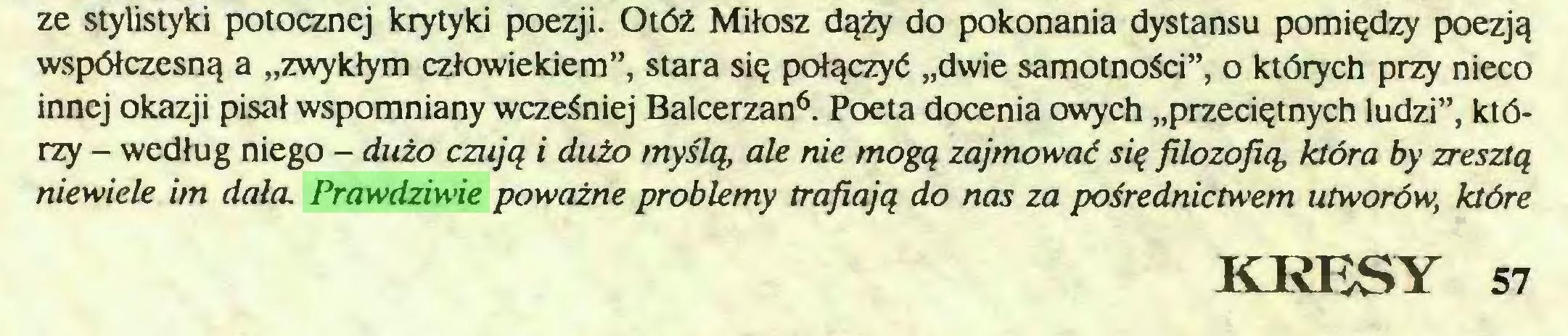 """(...) ze stylistyki potocznej krytyki poezji. Otóż Miłosz dąży do pokonania dystansu pomiędzy poezją współczesną a """"zwykłym człowiekiem"""", stara się połączyć """"dwie samotności"""", o których przy nieco innej okazji pisał wspomniany wcześniej Balcerzan6. Poeta docenia owych """"przeciętnych ludzi"""", którzy - według niego - dużo czują i dużo myślą, ale nie mogą zajmować się filozofią, która by zresztą niewiele im dała. Prawdńwie poważne problemy trafiają do nas za pośrednictwem utworów, które KRESY 57..."""