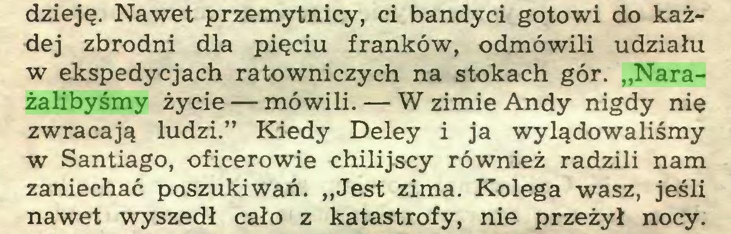 """(...) dzieję. Nawet przemytnicy, ci bandyci gotowi do każdej zbrodni dla pięciu franków, odmówili udziału w ekspedycjach ratowniczych na stokach gór. """"Narażalibyśmy życie — mówili. — W zimie Andy nigdy nię zwracają ludzi."""" Kiedy Deley i ja wylądowaliśmy w Santiago, oficerowie chilijscy również radzili nam zaniechać poszukiwań. """"Jest zima. Kolega wasz, jeśli nawet wyszedł cało z katastrofy, nie przeżył nocy..."""