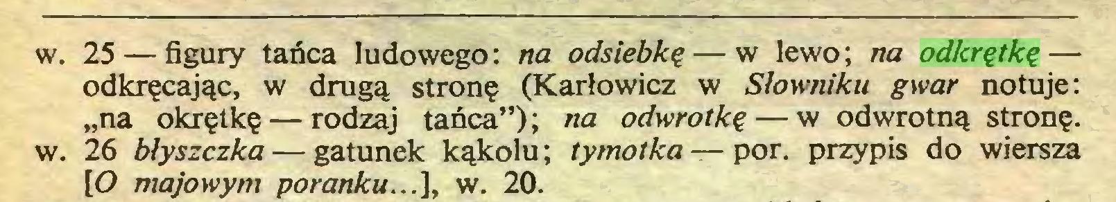 """(...) w. 25 — figury tańca ludowego: na odsiebkę — w lewo; na odkrętkę — odkręcając, w drugą stronę (Karłowicz w Słowniku gwar notuje: """"na okrętkę — rodzaj tańca""""); na odwrotkę — w odwrotną stronę, w. 26 blyszczka — gatunek kąkolu; tymotka — por. przypis do wiersza [O majowym poranku...], w. 20..."""
