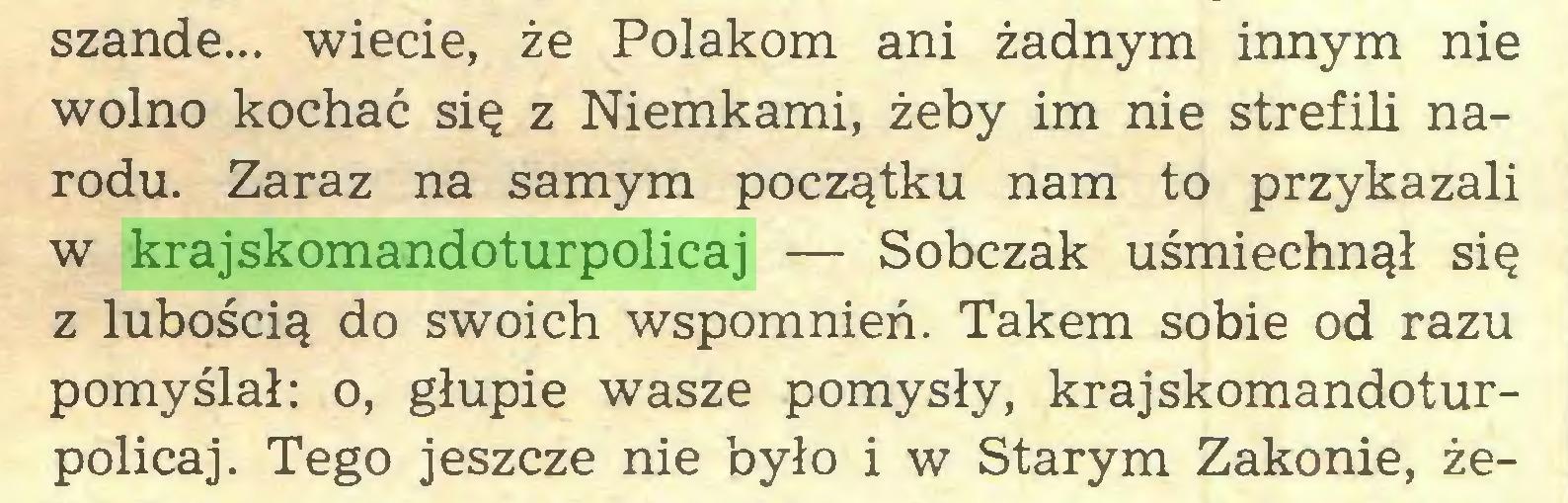 (...) szande... wiecie, że Polakom ani żadnym innym nie wolno kochać się z Niemkami, żeby im nie strefili narodu. Zaraz na samym początku nam to przykazali w krajskomandoturpolicaj — Sobczak uśmiechnął się z lubością do swoich wspomnień. Takem sobie od razu pomyślał: o, głupie wasze pomysły, krajskomandoturpolicaj. Tego jeszcze nie było i w Starym Zakonie, że...
