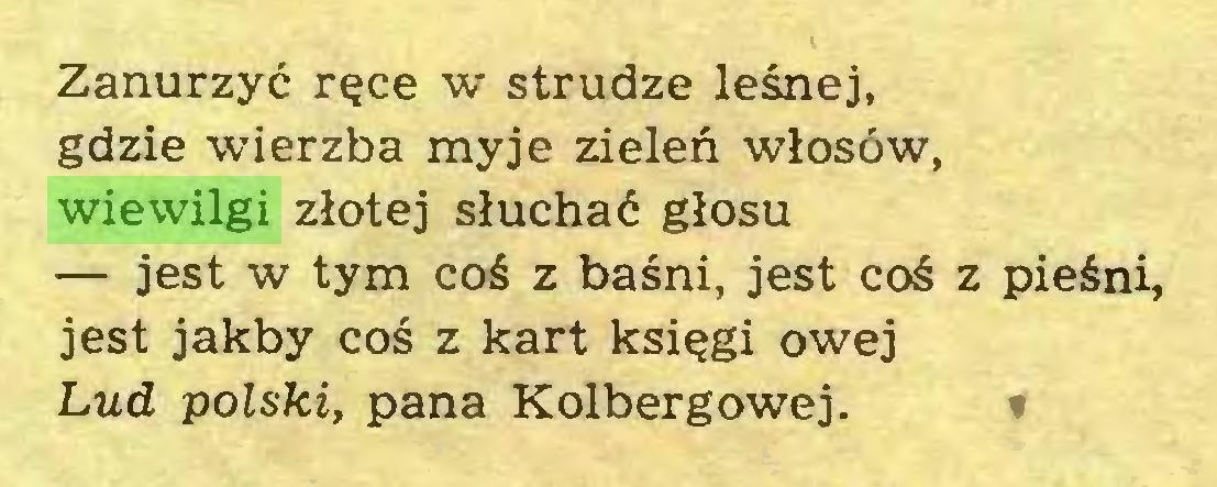 (...) Zanurzyć ręce w strudze leśnej, gdzie wierzba myje zieleń włosów, wiewilgi złotej słuchać głosu — jest w tym coś z baśni, jest coś z pieśni, jest jakby coś z kart księgi owej Lud polski, pana Kolbergowej...