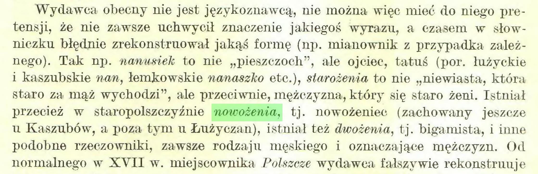 """(...) Wydawca obecny nie jest językoznawcą, nie można więc mieć do niego pretensji, że nie zawsze uchwycił znaczenie jakiegoś wyrazu, a czasem w słowniczku błędnie zrekonstruował jakąś formę (np. mianownik z przypadka zależnego). Tak np. nanusiek to nie """"pieszczoch"""", ale ojciec, tatuś (por. łużyckie i kaszubskie nan, łemkowskie nanaszko etc.), starożenia to nie """"niewiasta, która staro za mąż wychodzi"""", ale przeciwnie, mężczyzna, który się staro żeni. Istniał przecież w staropolszczyźnie nowożenia, tj. nowożeniec (zachowany jeszcze u Kaszubów, a poza tym u Łużyczan), istniał też dwożenia, tj. bigamista, i inne podobne rzeczowniki, zawsze rodzaju męskiego i oznaczające mężczyzn. Od normalnego w XVII w. miejscownika Polszczę wydawca fałszywie rekonstruuje..."""