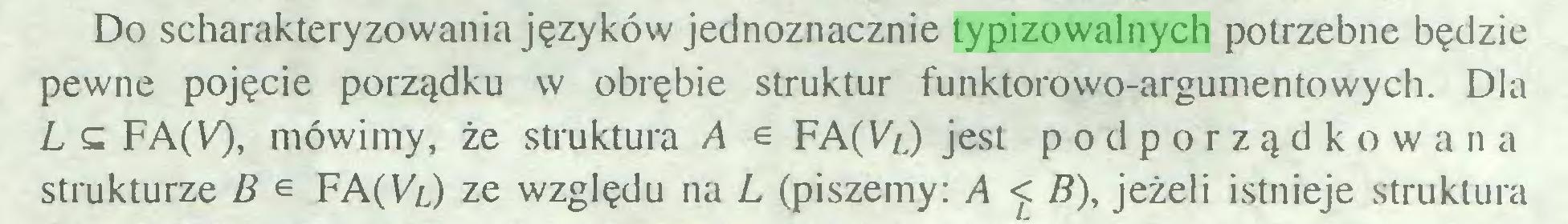 (...) Do scharakteryzowania języków jednoznacznie typizowalnych potrzebne będzie pewne pojęcie porządku w obrębie struktur funktorowo-argumentowych. Dla L £ FA(V), mówimy, że struktura A e FA (Vl) jest podporządkowana strukturze B e FA(VT) ze względu na L (piszemy: A <. B), jeżeli istnieje struktura...