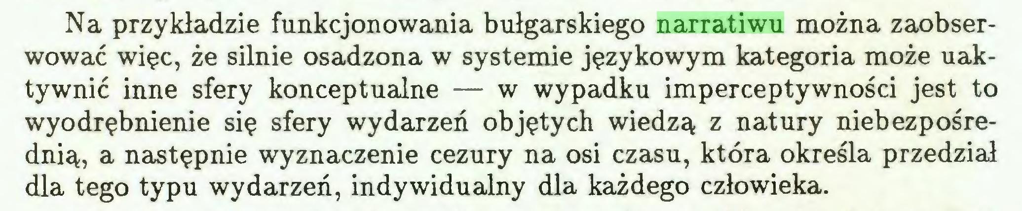 (...) Na przykładzie funkcjonowania bułgarskiego narratiwu można zaobserwować więc, że silnie osadzona w systemie językowym kategoria może uaktywnić inne sfery konceptualne — w wypadku imperceptywności jest to wyodrębnienie się sfery wydarzeń objętych wiedzą z natury niebezpośrednią, a następnie wyznaczenie cezury na osi czasu, która określa przedział dla tego typu wydarzeń, indywidualny dla każdego człowieka...