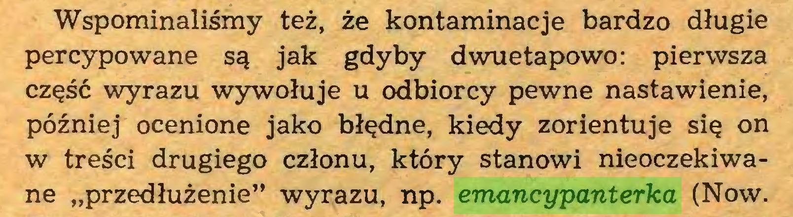 """(...) Wspominaliśmy też, że kontaminacje bardzo długie percypowane są jak gdyby dwuetapowo: pierwsza część wyrazu wywołuje u odbiorcy pewne nastawienie, później ocenione jako błędne, kiedy zorientuje się on w treści drugiego członu, który stanowi nieoczekiwane """"przedłużenie"""" wyrazu, np. emancypanterka (Now..."""