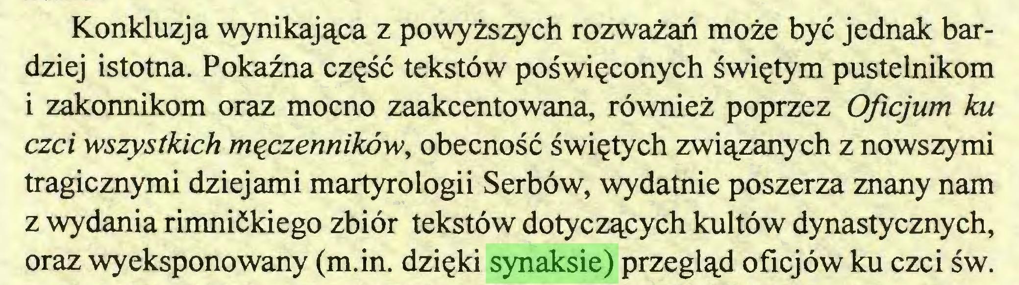 (...) Konkluzja wynikająca z powyższych rozważań może być jednak bardziej istotna. Pokaźna część tekstów poświęconych świętym pustelnikom i zakonnikom oraz mocno zaakcentowana, również poprzez Oflcjum ku czci wszystkich męczenników, obecność świętych związanych z nowszymi tragicznymi dziejami martyrologii Serbów, wydatnie poszerza znany nam z wydania rimnićkiego zbiór tekstów dotyczących kultów dynastycznych, oraz wyeksponowany (m.in. dzięki synaksie) przegląd oficjów ku czci św...