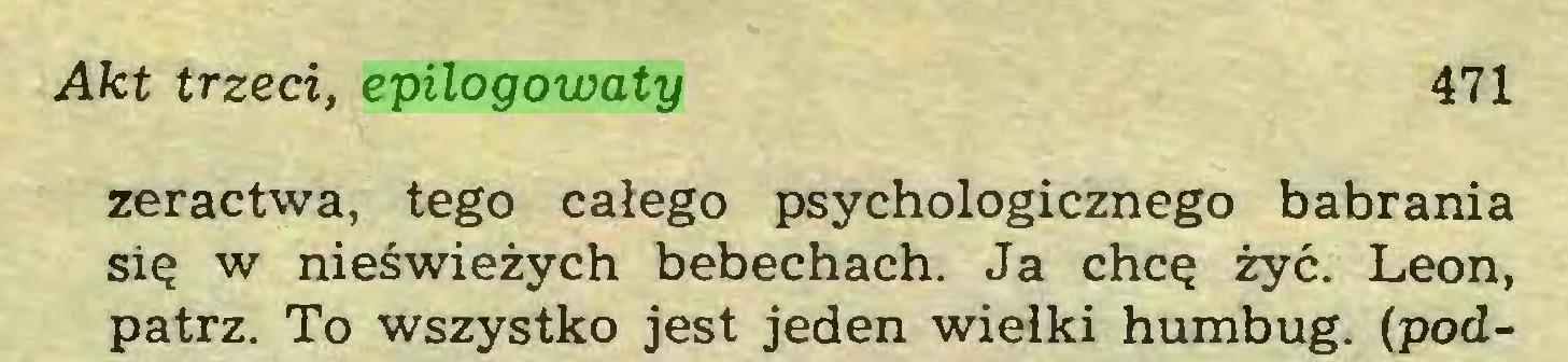 (...) Akt trzeci, epilogowaty 471 zeractwa, tego całego psychologicznego babrania się w nieświeżych bebechach. Ja chcę żyć. Leon, patrz. To wszystko jest jeden wielki humbug. (pod...