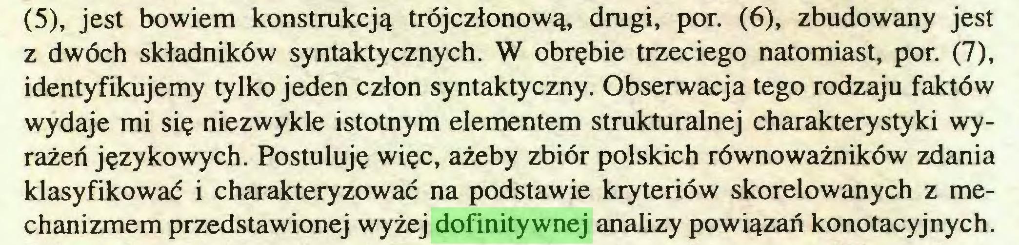 (...) (5), jest bowiem konstrukcją trójczłonową, drugi, por. (6), zbudowany jest z dwóch składników syntaktycznych. W obrębie trzeciego natomiast, por. (7), identyfikujemy tylko jeden człon syntaktyczny. Obserwacja tego rodzaju faktów wydaje mi się niezwykle istotnym elementem strukturalnej charakterystyki wyrażeń językowych. Postuluję więc, ażeby zbiór polskich równoważników zdania klasyfikować i charakteryzować na podstawie kryteriów skorelowanych z mechanizmem przedstawionej wyżej dofinitywnej analizy powiązań konotacyjnych...