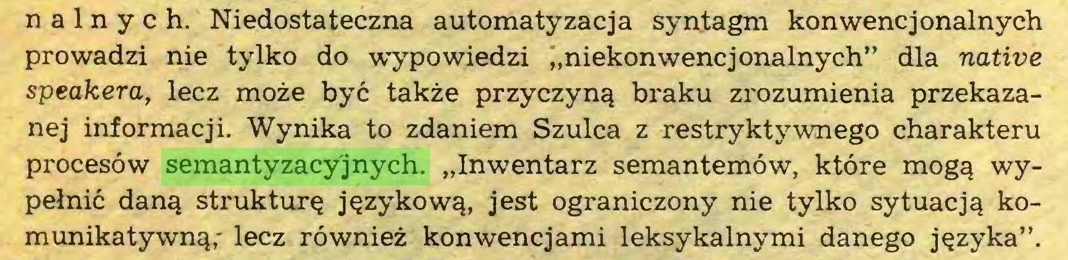 """(...) nalnych. Niedostateczna automatyzacja syntagm konwencjonalnych prowadzi nie tylko do wypowiedzi """"niekonwencjonalnych"""" dla native speakera, lecz może być także przyczyną braku zrozumienia przekazanej informacji. Wynika to zdaniem Szulca z restryktywnego charakteru procesów semantyzacyjnych. """"Inwentarz semantemów, które mogą wypełnić daną strukturę językową, jest ograniczony nie tylko sytuacją komunikatywną,' lecz również konwencjami leksykalnymi danego języka""""..."""