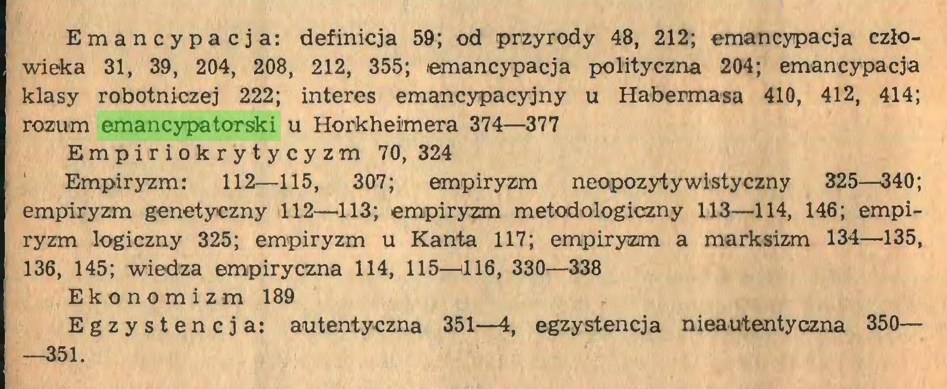 (...) Emancypacja: definicja 59; od przyrody 48, 212; emancypacja człowieka 31, 39, 204, 208, 212, 355; emancypacja polityczna 204; emancypacja klasy robotniczej 222; interes emancypacyjny u Habermasa 410, 412, 414; rozum emancypatorski u Horkheimera 374—377 Empiriokrytycyzm 70, 324 Empiryzm: 112—115, 307; empiryzm neopozytywistyczny 325—340; empiryzm genetyczny 112—113; empiryzm metodologiczny 113—114, 146; empiryzm logiczny 325; empiryzm u Kanta 117; empiryzm a marksizm 134—135, 136, 145; wiedza empiryczna 114, 115—416, 330—338 Ekonomizm 189 Egzystencja: autentyczna 351—4, egzystencja nieautentyczna 350— —351...