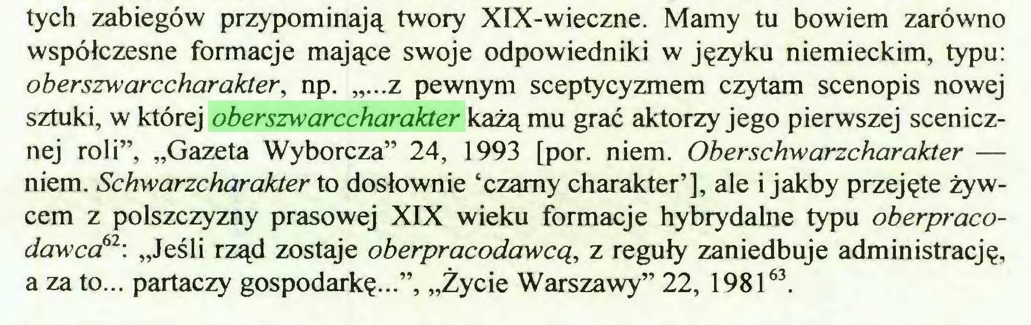 """(...) tych zabiegów przypominają twory XIX-wieczne. Mamy tu bowiem zarówno współczesne formacje mające swoje odpowiedniki w języku niemieckim, typu: oberszwarccharakter, np. """"...z pewnym sceptycyzmem czytam scenopis nowej sztuki, w której oberszwarccharakter każą mu grać aktorzy jego pierwszej scenicznej roli"""", """"Gazeta Wyborcza"""" 24, 1993 [por. niem. Oberschwarzcharakter — niem. Schwarzcharakter to dosłownie 'czarny charakter'], ale i jakby przejęte żywcem z polszczyzny prasowej XIX wieku formacje hybrydalne typu oberpracodawca61  62: """"Jeśli rząd zostaje oberpracodawcą, z reguły zaniedbuje administrację, a za to... partaczy gospodarkę..."""", """"Życie Warszawy"""" 22, 198163..."""
