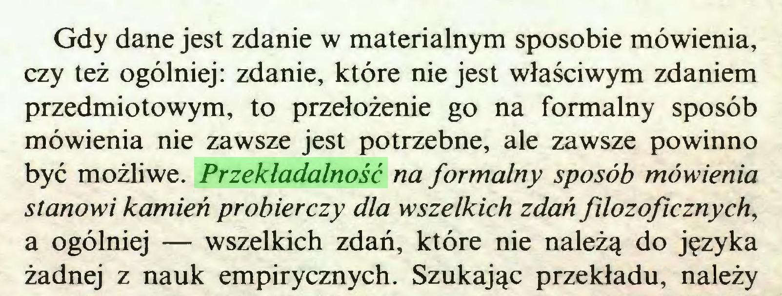 (...) Gdy dane jest zdanie w materialnym sposobie mówienia, czy też ogólniej: zdanie, które nie jest właściwym zdaniem przedmiotowym, to przełożenie go na formalny sposób mówienia nie zawsze jest potrzebne, ale zawsze powinno być możliwe. Przekladalność na formalny sposób mówienia stanowi kamień probierczy dla wszelkich zdań filozoficznych, a ogólniej — wszelkich zdań, które nie należą do języka żadnej z nauk empirycznych. Szukając przekładu, należy...