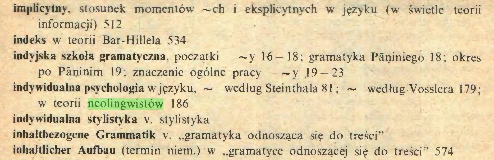 """(...) implicytny. stosunek momentów ~ch i eksplicytnych w języku (w świetle teorii informacji) 512 indeks w teorii Bar-Hillela 534 indyjska szkoła gramatyczna, początki ~y 16-18; gramatyka Päniniego 18; okres po Päninim 19; znaczenie ogólne pracy ~y .19 — 23 indywidualna psychologia w języku. ~ według Steinthala 81; ~ według Vosslera 179; w teorii neolingwistów 186 indywidualna stylistyka v. stylistyka inhaltbezogene Grammatik v. """"gramatyka odnosząca się do treści"""" inhaltlicher Aufbau (termin niem.) w """"gramatyce odnoszącej się do treści"""" 574..."""