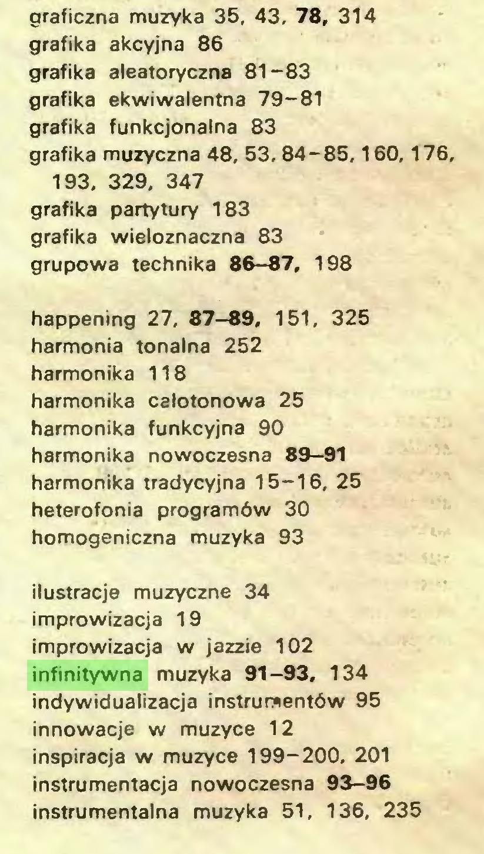 (...) graficzna muzyka 35, 43. 78, 314 grafika akcyjna 86 grafika aleatoryczna 81-83 grafika ekwiwalentna 79-81 grafika funkcjonalna 83 grafika muzyczna 48, 53, 84-85,160,176, 193, 329, 347 grafika partytury 183 grafika wieloznaczna 83 grupowa technika 86—87, 198 happening 27, 87-89, 151, 325 harmonia tonalna 252 harmonika 118 harmonika calotonowa 25 harmonika funkcyjna 90 harmonika nowoczesna 89-91 harmonika tradycyjna 15-16, 25 heterofonia programów 30 homogeniczna muzyka 93 ilustracje muzyczne 34 improwizacja 19 improwizacja w jazzie 102 infinitywna muzyka 91-93, 134 indywidualizacja instrumentów 95 innowacje w muzyce 12 inspiracja w muzyce 199-200, 201 instrumentacja nowoczesna 93-96 instrumentalna muzyka 51, 136, 235...