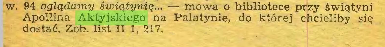 (...) w. 94 oglądamy świątynię... — mowa o bibliotece przy świątyni Apollina Aktyjskiego na Palatynie, do której chcieliby się dostać. Zob. list II 1, 217...