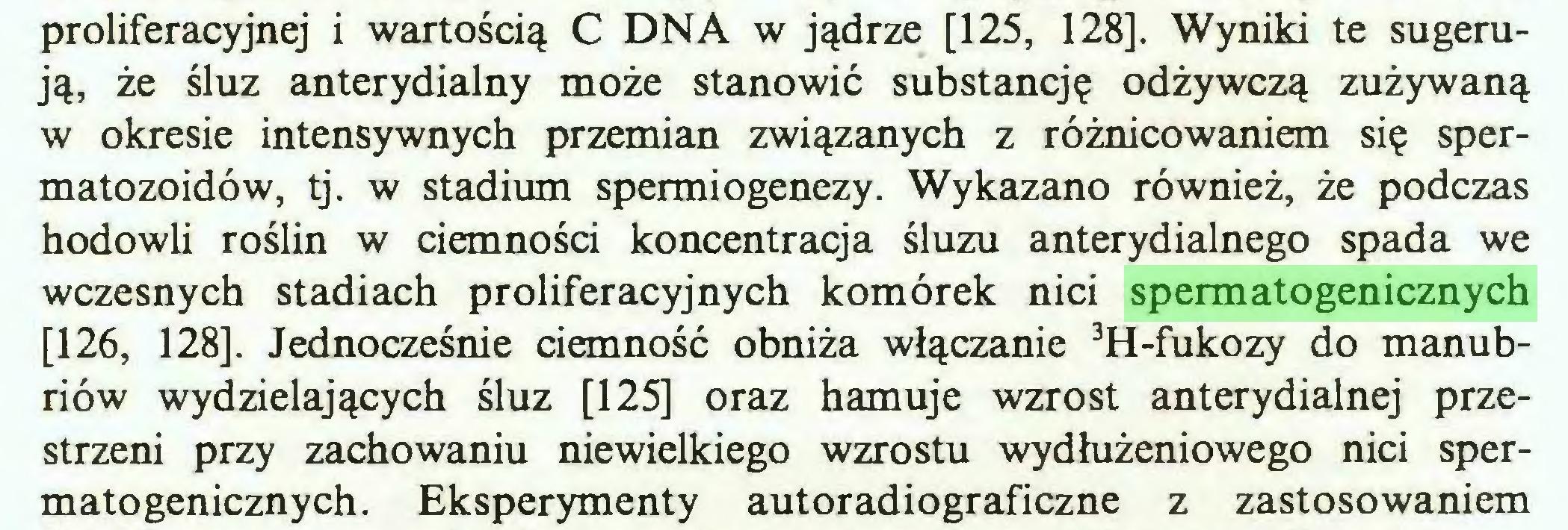 (...) proliferacyjnej i wartością C DNA w jądrze [125, 128]. Wyniki te sugerują, że śluz anterydialny może stanowić substancję odżywczą zużywaną w okresie intensywnych przemian związanych z różnicowaniem się spermatozoidów, tj. w stadium spermiogenezy. Wykazano również, że podczas hodowli roślin w ciemności koncentracja śluzu anterydialnego spada we wczesnych stadiach proliferacyjnych komórek nici spermatogenicznych [126, 128]. Jednocześnie ciemność obniża włączanie 3H-fukozy do manubriów wydzielających śluz [125] oraz hamuje wzrost anterydialnej przestrzeni przy zachowaniu niewielkiego wzrostu wydłużeniowego nici spermatogenicznych. Eksperymenty autoradiograficzne z zastosowaniem...