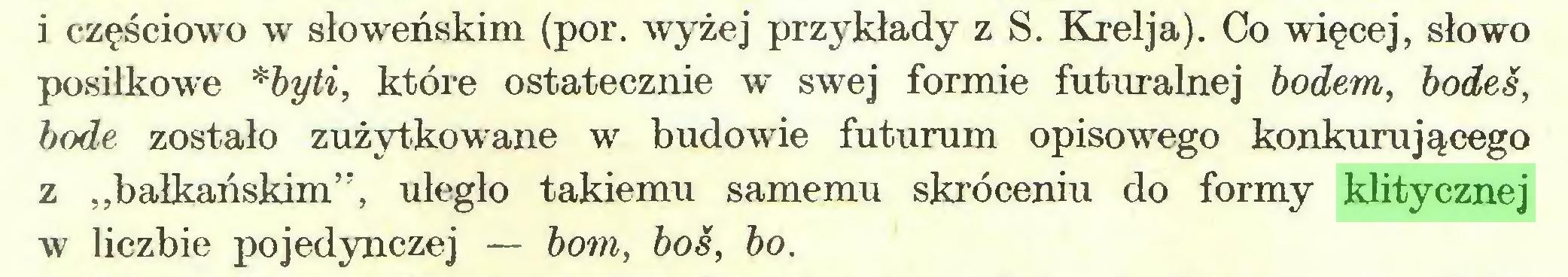 """(...) i częściowo w słoweńskim (por. wyżej przykłady z S. Krelja). Co więcej, słowo posiłkowe *byti, które ostatecznie w swej formie futuralnej bodem, bodes, bodę zostało zużytkowane w budowie futurum opisowego konkurującego z ,,bałkańskim"""", uległo takiemu samemu skróceniu do formy klitycznej w liczbie pojedynczej — bom, boś, bo..."""