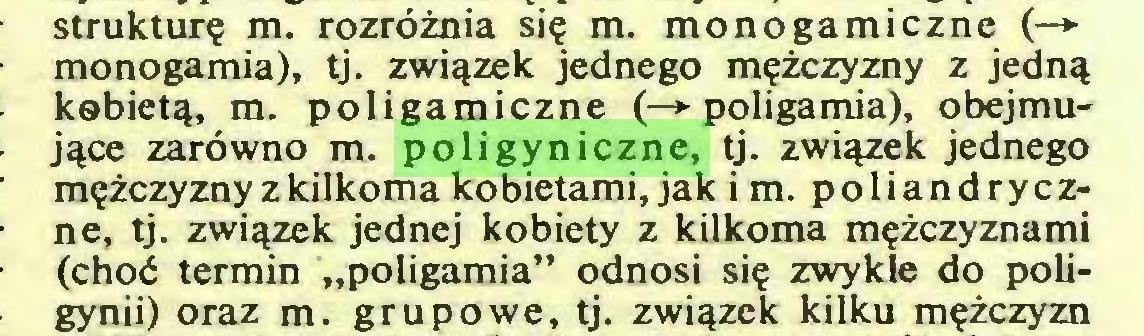 """(...) strukturę m. rozróżnia się m. monogamiczne (—*■ monogamia), tj. związek jednego mężczyzny z jedną kobietą, m. poligamiczne (—► poligamia), obejmujące zarówno m. poligyniczne, tj. związek jednego mężczyzny z kilkoma kobietami, jak i m. poliandryczne, tj. związek jednej kobiety z kilkoma mężczyznami (choć termin """"poligamia"""" odnosi się zwykle do poligynii) oraz m. grupowe, tj. związek kilku mężczyzn..."""