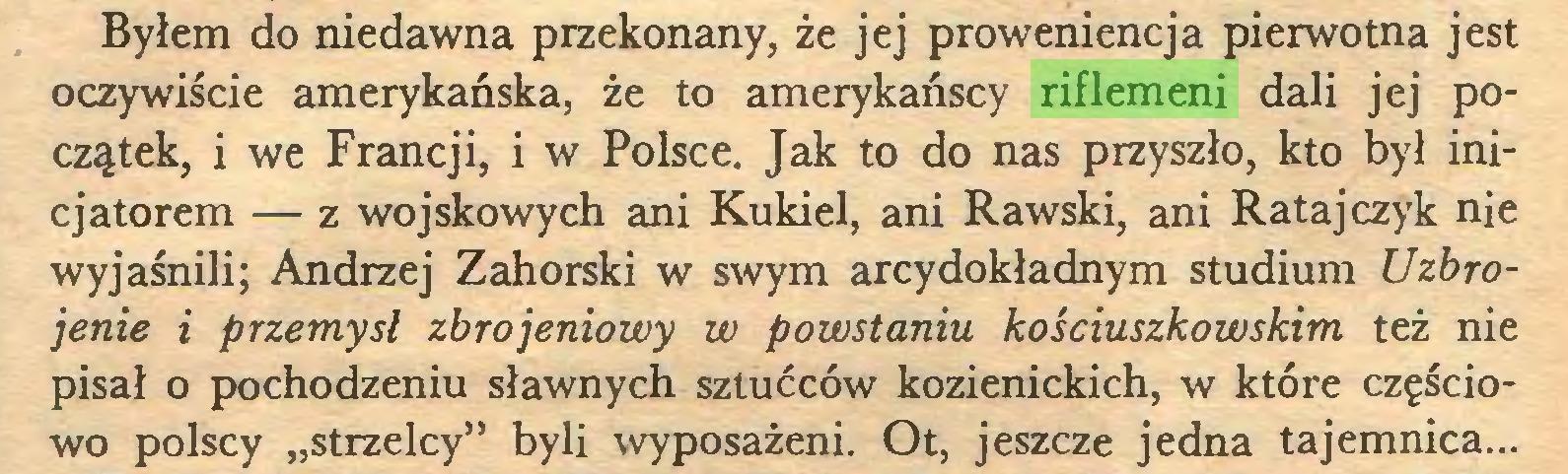"""(...) Byłem do niedawna przekonany, że jej proweniencja pierwotna jest oczywiście amerykańska, że to amerykańscy riflemeni dali jej początek, i we Francji, i w Polsce. Jak to do nas przyszło, kto był inicjatorem — z wojskowych ani Kukieł, ani Rawski, ani Ratajczyk nie wyjaśnili; Andrzej Zahorski w swym arcydokładnym studium Uzbrojenie i przemysł zbrojeniowy w powstaniu kościuszkowskim też nie pisał o pochodzeniu sławnych sztućców kozienickich, w które częściowo polscy """"strzelcy"""" byli wyposażeni. Ot, jeszcze jedna tajemnica..."""