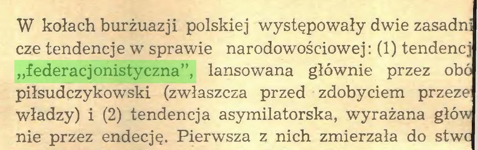 """(...) W kołach burżuazji polskiej występowały dwie zasadni cze tendencje w sprawie narodowościowej: (1) tendencj """"federacjonistyczna"""", lansowana głównie przez obó piłsudczykowski (zwłaszcza przed zdobyciem przeze władzy) i (2) tendencja asymilatorska, wyrażana głów nie przez endecję. Pierwsza z nich zmierzała do stwc..."""