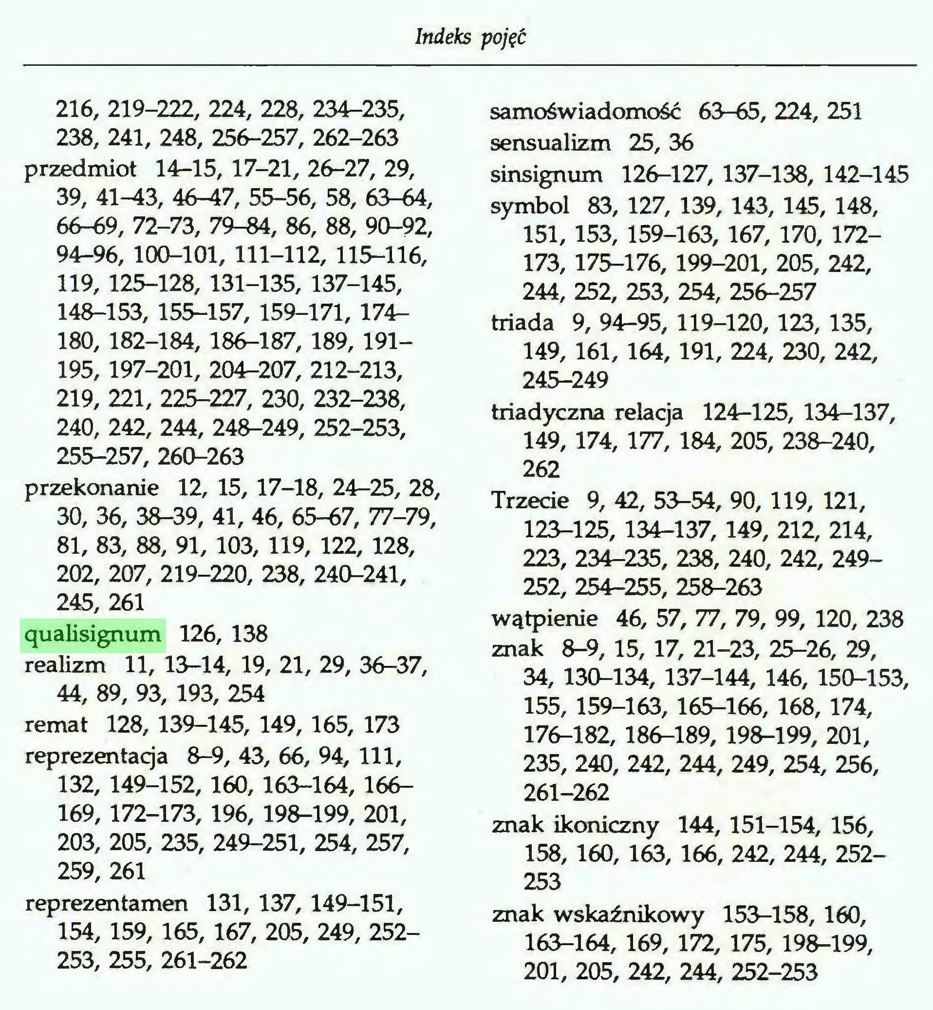 (...) Indeks pojęć 216, 219-222, 224, 228, 234-235, 238, 241, 248, 256-257, 262-263 przedmiot 14-15, 17-21, 26-27, 29, 39, 41-43, 46-47, 55-56, 58, 63-64, 66-69, 72-73, 79-84, 86, 88, 90-92, 94-96, 100-101, 111-112, 115-116, 119, 125-128, 131-135, 137-145, 148-153, 155-157, 159-171, 174180, 182-184, 186-187, 189, 191195, 197-201, 204-207, 212-213, 219, 221, 225-227, 230, 232-238, 240, 242, 244, 248-249, 252-253, 255-257, 260-263 przekonanie 12, 15, 17-18, 24-25, 28, 30, 36, 38-39, 41, 46, 65-67, 77-79, 81, 83, 88, 91, 103, 119, 122, 128, 202, 207, 219-220, 238, 240-241, 245, 261 qualisignum 126, 138 realizm 11, 13-14, 19, 21, 29, 36-37, 44, 89, 93, 193, 254 remat 128, 139-145, 149, 165, 173 reprezentacja 8-9, 43, 66, 94, 111, 132, 149-152, 160, 163-164, 166169, 172-173, 196, 198-199, 201, 203, 205, 235, 249-251, 254, 257, 259, 261 reprezentamen 131, 137, 149-151, 154, 159, 165, 167, 205, 249, 252253, 255, 261-262 samoświadomość 63-65, 224, 251 sensualizm 25, 36 sinsignum 126-127, 137-138, 142-145 symbol 83, 127, 139, 143, 145, 148, 151, 153, 159-163, 167, 170, 172173, 175-176, 199-201, 205, 242, 244, 252, 253, 254, 256-257 triada 9, 94-95, 119-120, 123, 135, 149, 161, 164, 191, 224, 230, 242, 245-249 triadyczna relacja 124-125, 134-137, 149, 174, 177, 184, 205, 238-240, 262 Trzecie 9, 42, 53-54, 90, 119, 121, 123-125, 134-137, 149, 212, 214, 223, 234-235, 238, 240, 242, 249252, 254-255, 258-263 wątpienie 46, 57, 77, 79, 99, 120, 238 znak 8-9, 15, 17, 21-23, 25-26, 29, 34, 130-134, 137-144, 146, 150-153, 155, 159-163, 165-166, 168, 174, 176-182, 186-189, 198-199, 201, 235, 240, 242, 244, 249, 254, 256, 261-262 znak ikoniczny 144, 151-154, 156, 158, 160, 163, 166, 242, 244, 252253 znak wskaźnikowy 153-158, 160, 163-164, 169, 172, 175, 198-199, 201, 205, 242, 244, 252-253...