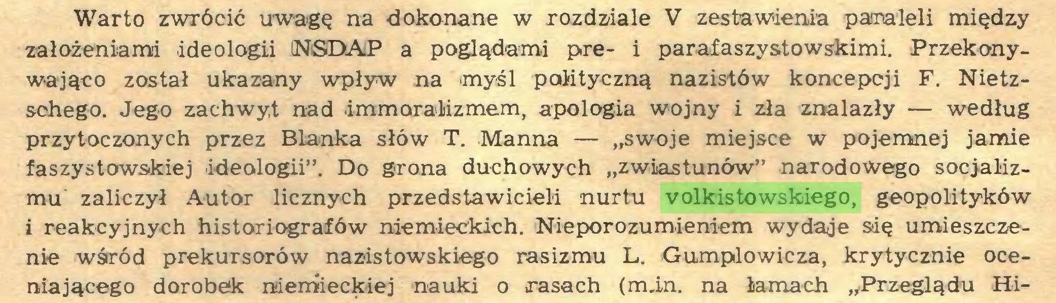 """(...) Warto zwrócić uwagę na dokonane w rozdziale V zestawienia paraleli między założeniami ideologii NSDAP a poglądami pre- i parafaszystowskimi. Przekonywająco został ukazany wpływ na myśl polityczną nazistów koncepcji F. Nietzschego. Jego zachwyt nad immoralizmem, apologia wojny i zła znalazły — według przytoczonych przez Blanka słów T. Manna — """"swoje miejsce w pojemnej jamie faszystowskiej ideologii"""". Do grona duchowych """"zwiastunów"""" narodowego socjalizmu zaliczył Autor licznych przedstawicieli nurtu volkistowskiego, geopolityków i reakcyjnych historiografów niemieckich. Nieporozumieniem wydaje się umieszczenie wśród prekursorów nazistowskiego rasizmu L. Gumplowicza, krytycznie oceniającego dorobek niemieckiej nauki o rasach (min. na łamach """"Przeglądu Hi..."""