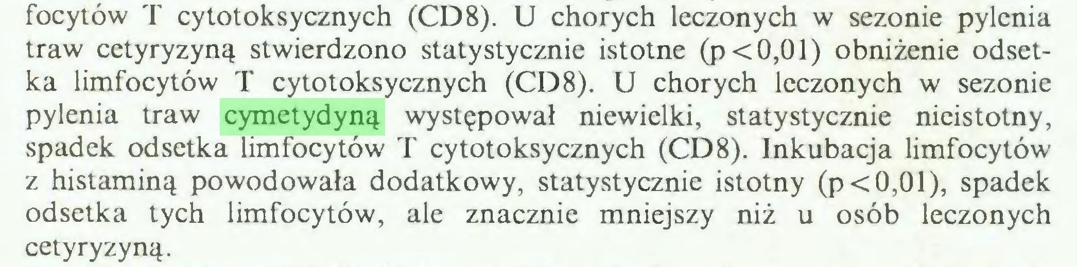 (...) focytów T cytotoksycznych (CD8). U chorych leczonych w sezonie pylenia traw cetyryzyną stwierdzono statystycznie istotne (p<0,01) obniżenie odsetka limfocytów T cytotoksycznych (CD8). U chorych leczonych w sezonie pylenia traw cymetydyną występował niewielki, statystycznie nieistotny, spadek odsetka limfocytów T cytotoksycznych (CD8). Inkubacja limfocytów z histaminą powodowała dodatkowy, statystycznie istotny (p<0,01), spadek odsetka tych limfocytów, ale znacznie mniejszy niż u osób leczonych cetyryzyną...
