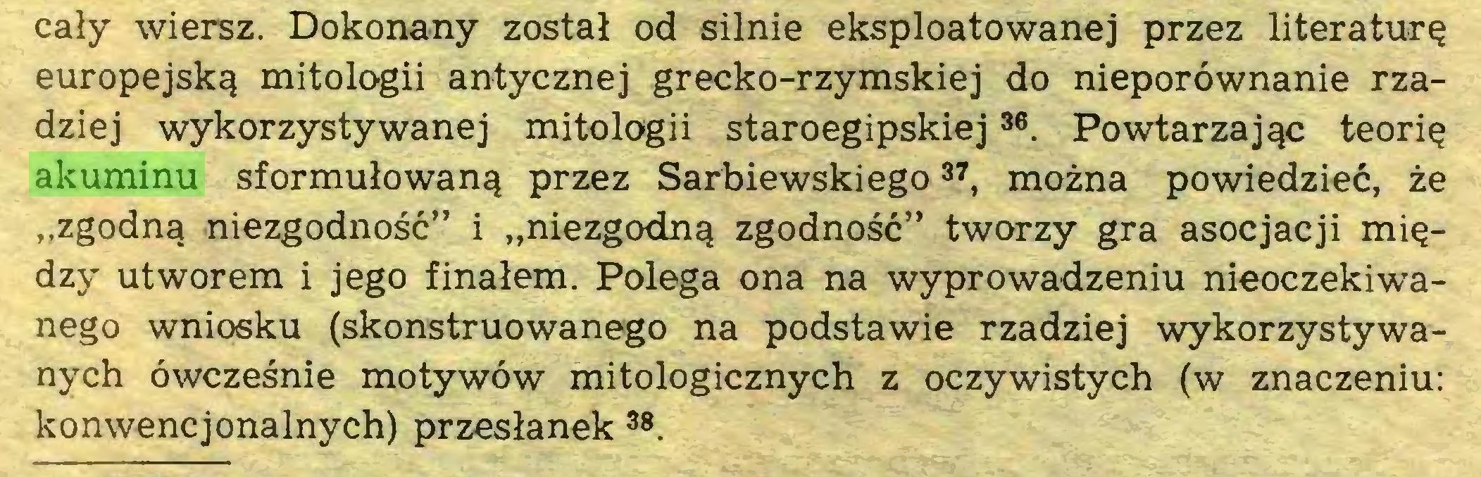 """(...) cały wiersz. Dokonany został od silnie eksploatowanej przez literaturę europejską mitologii antycznej grecko-rzymskiej do nieporównanie rzadziej wykorzystywanej mitologii staroegipskiej36. Powtarzając teorię akuminu sformułowaną przez Sarbiewskiego37, można powiedzieć, że """"zgodną niezgodność"""" i """"niezgodną zgodność"""" tworzy gra asocjacji między utworem i jego finałem. Polega ona na wyprowadzeniu nieoczekiwanego wniosku (skonstruowanego na podstawie rzadziej wykorzystywanych ówcześnie motywów mitologicznych z oczywistych (w znaczeniu: konwencjonalnych) przesłanek38..."""
