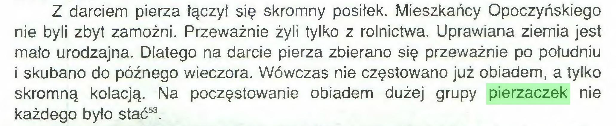(...) Z darciem pierza łączył się skromny posiłek. Mieszkańcy Opoczyńskiego nie byli zbyt zamożni. Przeważnie żyli tylko z rolnictwa. Uprawiana ziemia jest mało urodzajna. Dlatego na darcie pierza zbierano się przeważnie po południu i skubano do późnego wieczora. Wówczas nie częstowano już obiadem, a tylko skromną kolacją. Na poczęstowanie obiadem dużej grupy pierzaczek nie każdego było stać53...
