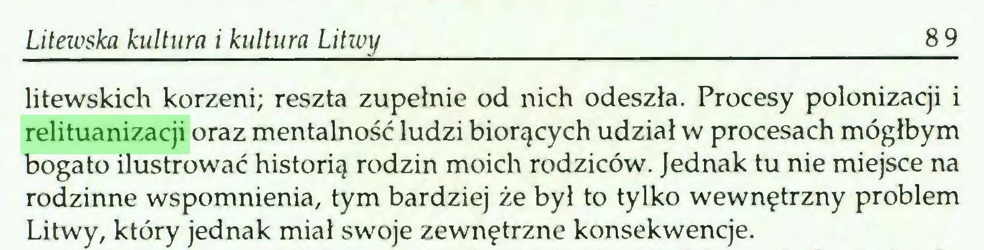 (...) Litewska kultura i kultura Litwy 89 litewskich korzeni; reszta zupełnie od nich odeszła. Procesy polonizacji i relituanizacji oraz mentalność ludzi biorących udział w procesach mógłbym bogato ilustrować historią rodzin moich rodziców. Jednak tu nie miejsce na rodzinne wspomnienia, tym bardziej że był to tylko wewnętrzny problem Litwy, który jednak miał swoje zewnętrzne konsekwencje...