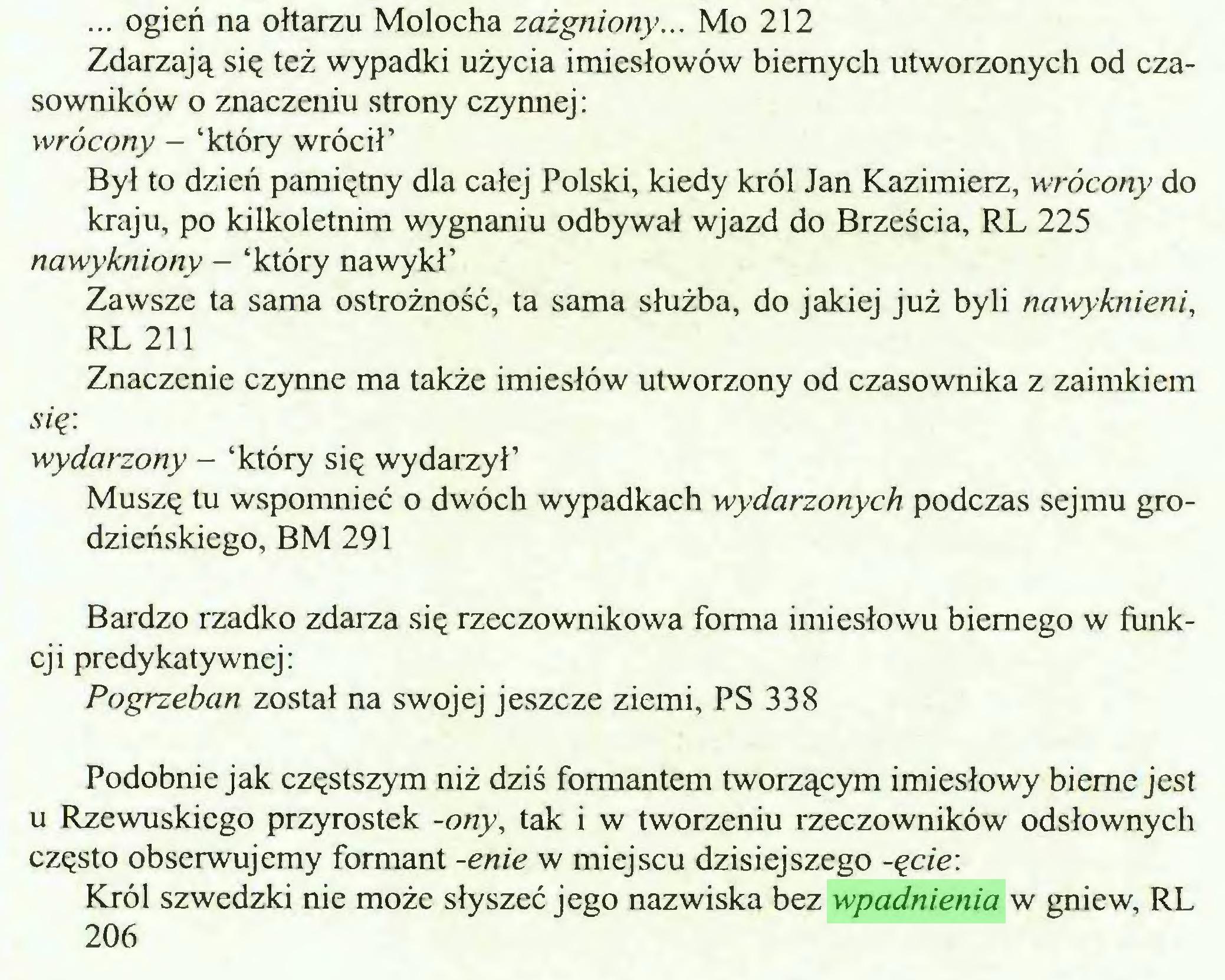 (...) ... ogień na ołtarzu Molocha zażgniony... Mo 212 Zdarzają się też wypadki użycia imiesłowów biernych utworzonych od czasowników o znaczeniu strony czynnej: wrócony - 'który wrócił' Był to dzień pamiętny dla całej Polski, kiedy król Jan Kazimierz, wrócony do kraju, po kilkoletnim wygnaniu odbywał wjazd do Brześcia, RL 225 nawykniony - 'który nawykł' Zawsze ta sama ostrożność, ta sama służba, do jakiej już byli nawykuieni, RL 211 Znaczenie czynne ma także imiesłów utworzony od czasownika z zaimkiem się: wydarzony - 'który się wydarzył' Muszę tu wspomnieć o dwóch wypadkach wydarzonych podczas sejmu grodzieńskiego, BM 291 Bardzo rzadko zdarza się rzeczownikowa forma imiesłowu biernego w funkcji predykatywnej: Pogrzeban został na swojej jeszcze ziemi, PS 338 Podobnie jak częstszym niż dziś formantem tworzącym imiesłowy bierne jest u Rzewuskiego przyrostek -ony, tak i w tworzeniu rzeczowników odsłownych często obserwujemy formant -enie w miejscu dzisiejszego -ęcie: Król szwedzki nie może słyszeć jego nazwiska bez wpadnienia w gniew, RL 206...