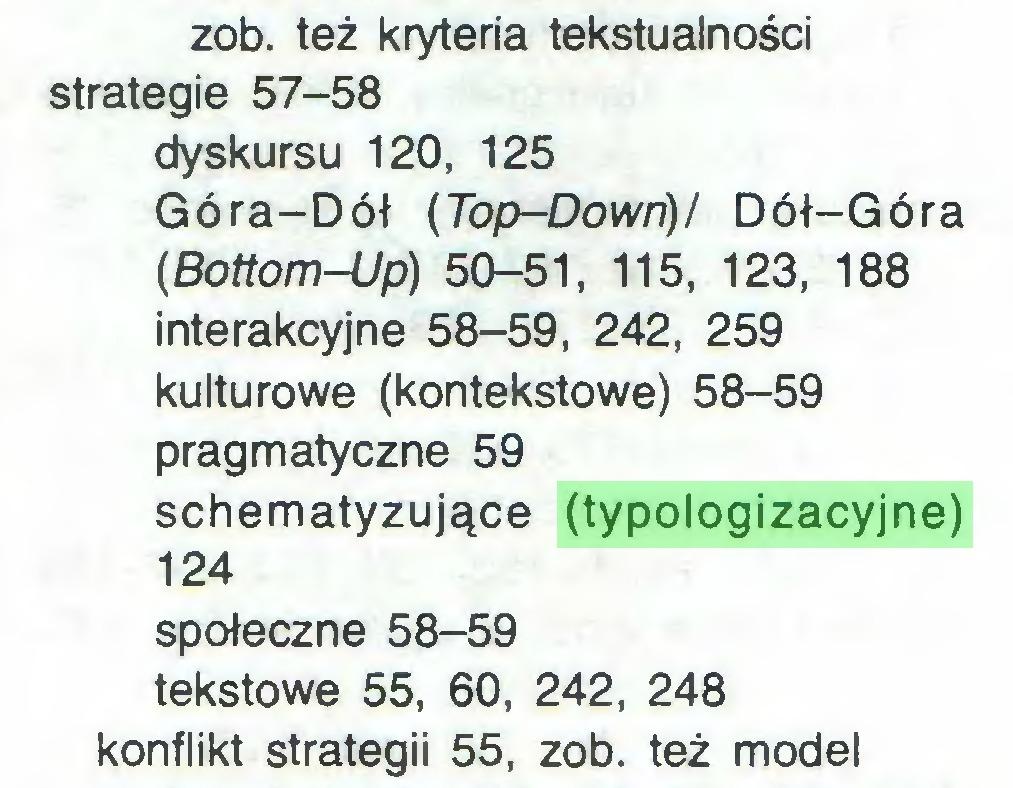 (...) zob. też kryteria tekstualności strategie 57-58 dyskursu 120, 125 Góra-Dół (Top-Down)/ Dół-Góra (Bottom-Up) 50-51, 115, 123, 188 interakcyjne 58-59, 242, 259 kulturowe (kontekstowe) 58-59 pragmatyczne 59 schematyzujące (typologizacyjne) 124 społeczne 58-59 tekstowe 55, 60, 242, 248 konflikt strategii 55, zob. też model...