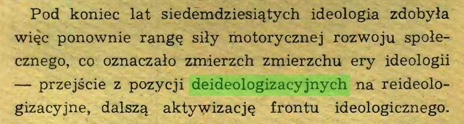 (...) Pod koniec lat siedemdziesiątych ideologia zdobyła więc ponownie rangę siły motorycznej rozwoju społecznego, co oznaczało zmierzch zmierzchu ery ideologii — przejście z pozycji deideologizacyjnych na reideologizacyjne, dalszą aktywizację frontu ideologicznego...
